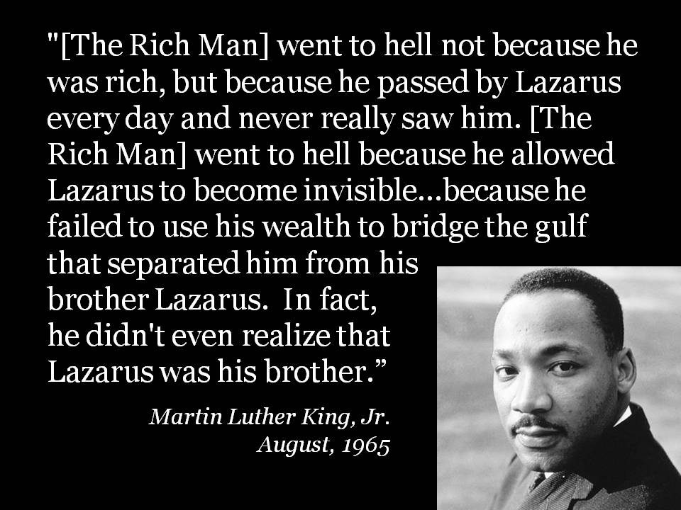 """Martin Luther King, Jr. speaks to this when he writes about this parable: """"[The Rich Man] went to hell not because he was rich, but because he passed by ..."""